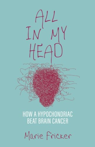 All in My Head: How a Hypochondriac Beat Brain Cancer (Best Treatment For Hypochondria)