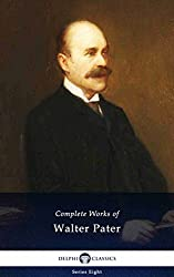 Delphi Complete Works of Walter Pater (Illustrated) (Delphi Series Eight Book 17)