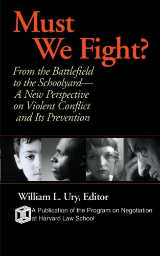 Must We Fight?: From The Battlefield to the Schoolyard - A New Perspective on Violent Conflict and Its Prevention