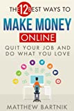 The 12 Best Ways to Make Money Online: Quit Your Job & Do What You Love. Work On Your Own Terms Anywhere in the World. (Affiliate Marketing, FBA, Dropshipping, Blogging, Freelancing, Forex +much more)