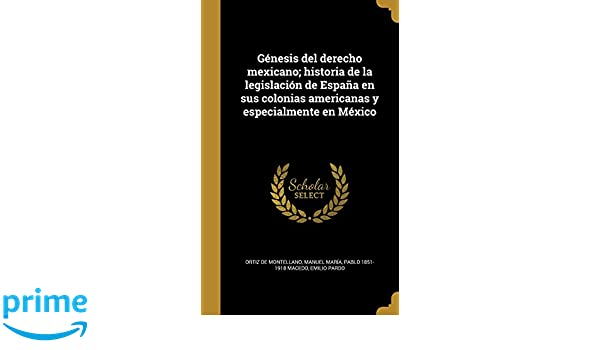 Genesis del Derecho Mexicano; Historia de La Legislacion de Espana En Sus Colonias Americanas y Especialmente En Mexico (Spanish Edition): Pablo 1851-1918 ...
