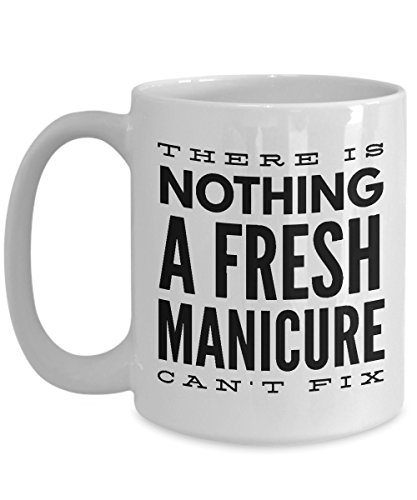Manicurist Coffee Mug, Best Funny Unique Pedicure, Nail person Tea Cup Perfect Gift Idea For Men Women - There is nothing a fresh manicure can't fix -