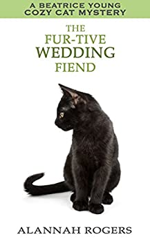 The Fur-tive Wedding Fiend (Beatrice Young Cozy Cat Mystery Book 14) by [Rogers, Alannah]