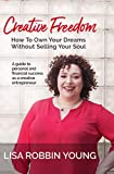 Creative Freedom: How To Own Your Dreams Without Selling Your Soul: A guide to personal & financial success as a creative entrepreneur