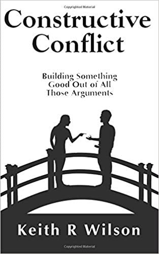 Constructive Conflict: Building Something Good Out of All Those Arguments by Keith R Wilson (2015-10-20)