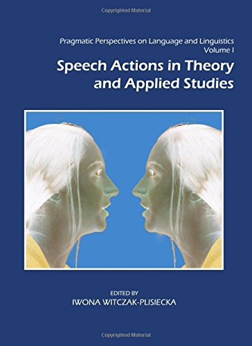 Read Online Pragmatic Perspectives on Language and Linguistics Volume I: Speech Actions in Theory and Applied Studies PDF
