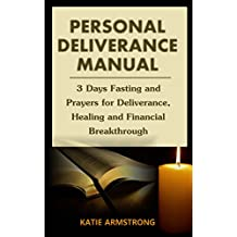 Personal Deliverance Manual: 3 Days Fasting With 100 Powerful Prayers for Deliverance, Healing and Breakthrough