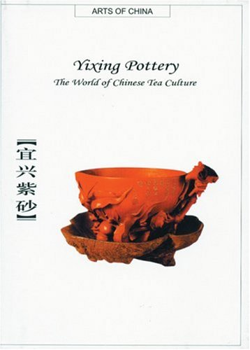 Yixing Pottery: The World of Chinese Tea Culture (Arts of China)