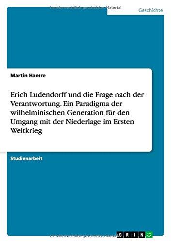 Download Erich Ludendorff und die Frage nach der Verantwortung. Ein Paradigma der wilhelminischen Generation für den Umgang mit der Niederlage im Ersten Weltkrieg (German Edition) pdf