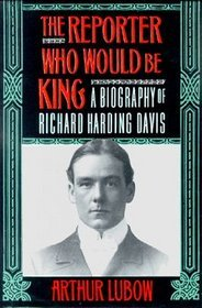 The Reporter Who Would Be King. a Biography of Richard Harding Davis