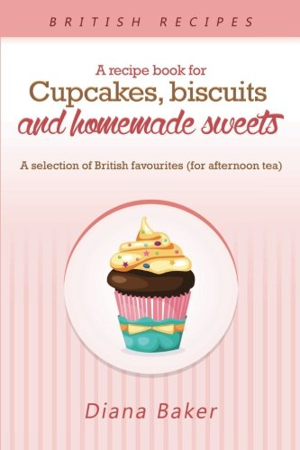 A Recipe Book for Cupcakes, Biscuits and Homemade Sweets: A selection of British favourites (for afternoon tea) (Volume 1)