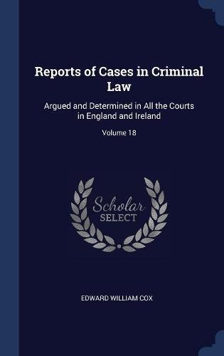 Read Online Reports of Cases in Criminal Law: Argued and Determined in All the Courts in England and Ireland; Volume 18 pdf epub