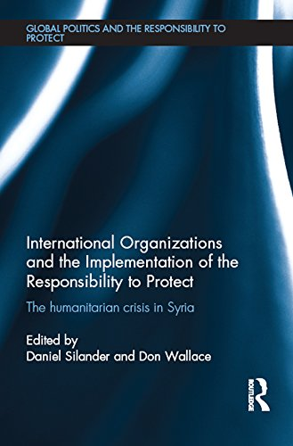 Download International Organizations and the Implementation of the Responsibility to Protect: The Humanitarian Crisis in Syria (Global Politics and the Responsibility to Protect) Pdf