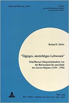 Book -Ueppiges, Unzuechtiges Lebwesen-: Schaffhauser Ehegerichtsbarkeit Von Der Reformation Bis Zum Ende Des Ancien Regime (1529 - 1798) (Zuercher Beitraege Zur Geschichtswissenschaft)