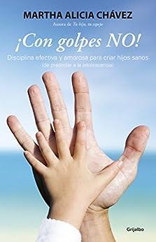 ¡Con golpes NO!: Disciplina efectiva y amorosa para criar hijos sanos de [Chávez, Martha Alicia]