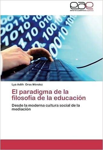El paradigma de la filosofía de la educación: Desde la moderna cultura social de la mediación (Spanish Edition): Lya Adlih Oros Méndez: 9783847350316: ...