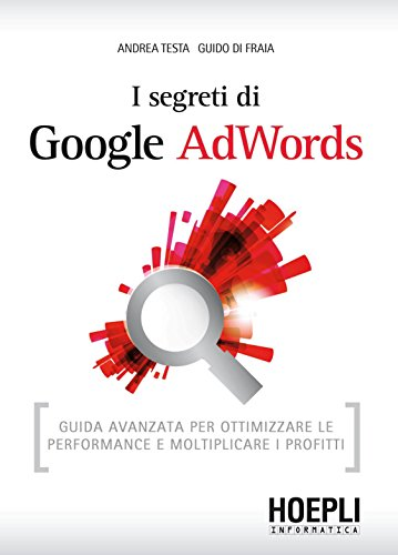 I segreti di Google AdWords: Guida avanzata per ottimizzare le performance e moltiplicare i profitti (Hoepli informatica) (Italian Edition) Pdf