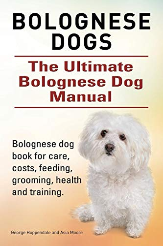 Bolognese Dogs. Ultimate Bolognese Dog Manual. Bolognese dog book for care, costs, feeding, grooming, health and - Dogs Bolognese