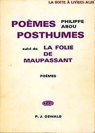 Poèmes Posthumes suivi de la folie de Maupassant par Philippe Abou