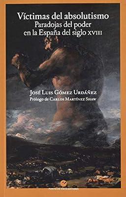 Víctimas del absolutismo: Paradojas del poder en la España del siglo XVIII: Amazon.es: Gómez Urdáñez, José Luis, Martínez Shaw, Carlos: Libros