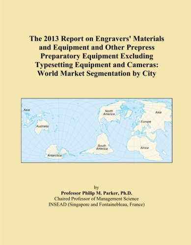 The 2013 Report on Engravers' Materials and Equipment and Other Prepress Preparatory Equipment Excluding Typesetting Equipment and Cameras: World Market Segmentation by City