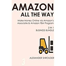 AMAZON ALL THE WAY (2 in 1 bundle): Make Money Online via Amazon's Associate & Amazon FBA Program