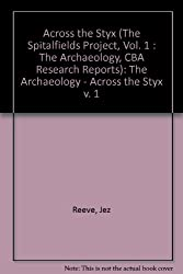 The Spitalfields Project: The Archaeology - Across the Styx v. 1 (CBA Research Reports)
