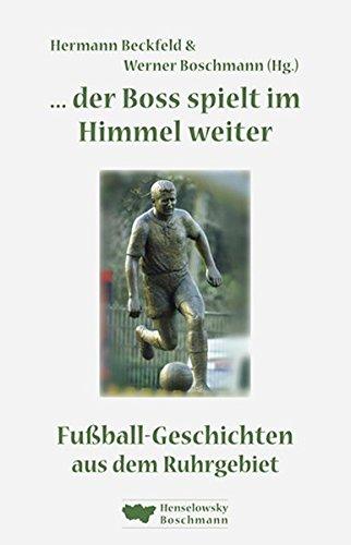 ... der Boss spielt im Himmel weiter: Fußball-Geschichten aus dem Ruhrgebiet