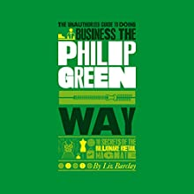 The Unauthorized Guide to Doing Business the Philip Green Way Audiobook by Liz Barclay Narrated by Tim Bentinck