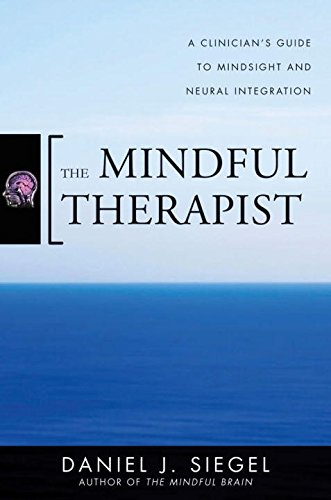 The Mindful Therapist: A Clinician's Guide to Mindsight and Neural Integration (Norton Series on Interpersonal Neurobiology) by W W Norton Company