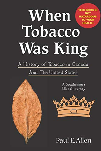 (WHEN TOBACCO WAS KING: A HISTORY OF TOBACCO IN CANADA - A SOUTHERNER'S GLOBAL JOURNEY)