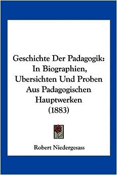 Book Geschichte Der Padagogik: In Biographien, Ubersichten Und Proben Aus Padagogischen Hauptwerken (1883)