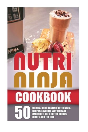 Nutri Ninja Cookbook: 50 Original Rich Tasting Nutri Ninja Recipes-Favorite Way To Make Smoothies, Iced Coffee Drinks, Shakes And The Like