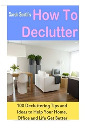 Declutter home office Desk How To Declutter 100 Quick Decluttering Tips And Ideas To Help Your Home Office And Life All Get Better Paperback March 11 2015 Amazoncom How To Declutter 100 Quick Decluttering Tips And Ideas To Help Your