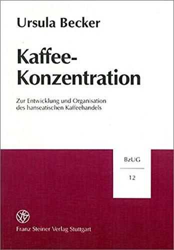 Kaffee-Konzentration: Zur Entwicklung und Organisation des hanseatischen Kaffeehandels (Beiträge zur Unternehmensgeschichte, Band 12)