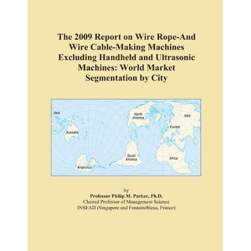 The 2009 Report on Wire Rope-And Wire Cable-Making Machines Excluding Handheld and Ultrasonic Machines: World Market Segmentation City