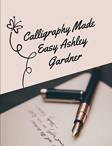 Calligraphy Made Easy Ashley Gardner: A Premium Beginners Practice Hand Lettering Book & Introduction to Lettering & Modern Calligraphy, pen and ink ... books better handwriting for adults