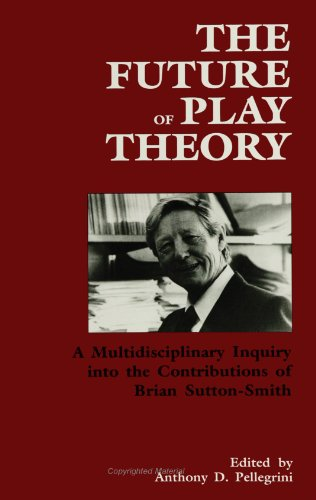 The Future of Play Theory: A Multidisciplinary Inquiry into the Contributions of Brian Sutton-Smith (SUNY series, Childr