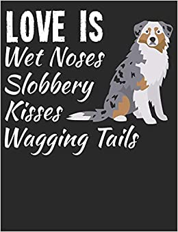 Love Is Wet Noses Slobbery Kisses Wagging Tails: Australian