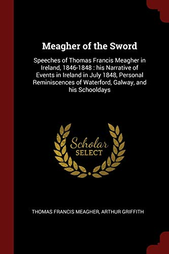 Meagher of the Sword: Speeches of Thomas Francis Meagher in Ireland, 1846-1848 : his Narrative of Events in Ireland in July 1848, Personal Reminiscences of Waterford, Galway, and his Schooldays ()