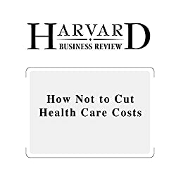 How Not to Cut Health Care Costs (Harvard Business Review)