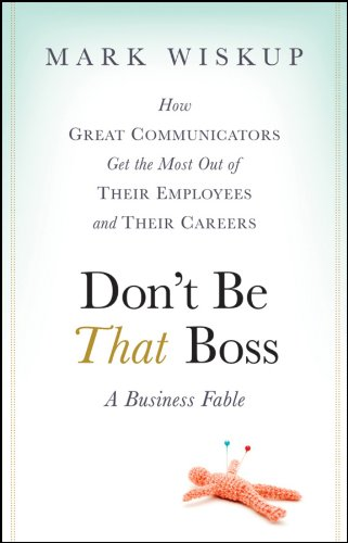 Don't Be That Boss: How Great Communicators Get the Most Out of Their Employees and Their Careers ()