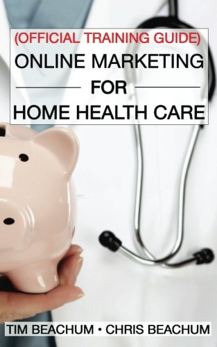 Online Marketing For Home Health Care: Official Training Guide