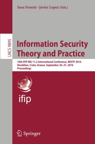 Information Security Theory and Practice: 10th IFIP WG 11.2 International Conference, WISTP 2016, Heraklion, Crete, Greece, September 26–27, 2016, Proceedings (Lecture Notes in Computer Science)