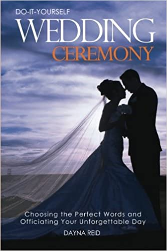 Do it yourself wedding ceremony choosing the perfect words and do it yourself wedding ceremony choosing the perfect words and officiating your unforgettable day dayna reid 9781499297119 amazon books solutioingenieria Images