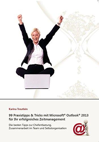 99 Praxistipps & Tricks mit Microsoft Outlook 2013 für Ihr erfolgreiches Zeitmanagement: Die besten Tipps zur Chefentlastung, Zusammenarbeit im Team und Selbstorganisation