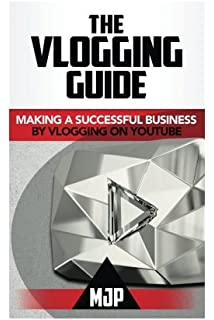 The Vlogging Guide: Making a Successful Business by Vlogging on YouTube