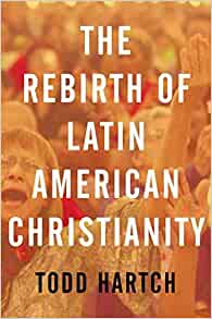 Amazon Com The Rebirth Of Latin American Christianity Oxford Studies In World Christianity 9780199843138 Hartch Todd Books