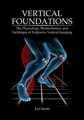 Vertical Foundations - Vertical Foundations: The Physiology, Biomechanics and Technique of Explosive Vertical Jumping