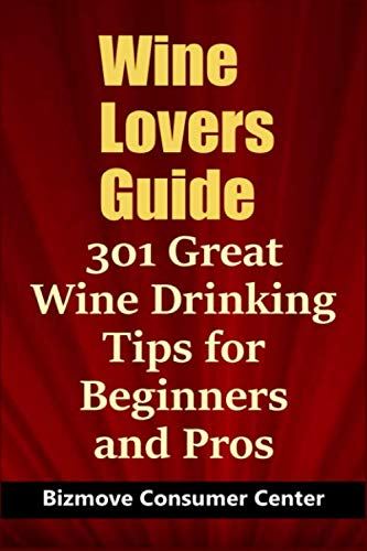 Wine Lovers Guide: 301 Great Wine Drinking Tips for Beginners and Pros by Bizmove Consumer Center
